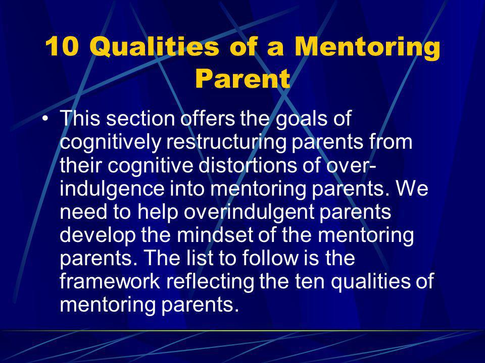 10 Qualities of a Mentoring Parent This section offers the goals of cognitively restructuring parents from their cognitive distortions of over- indulg