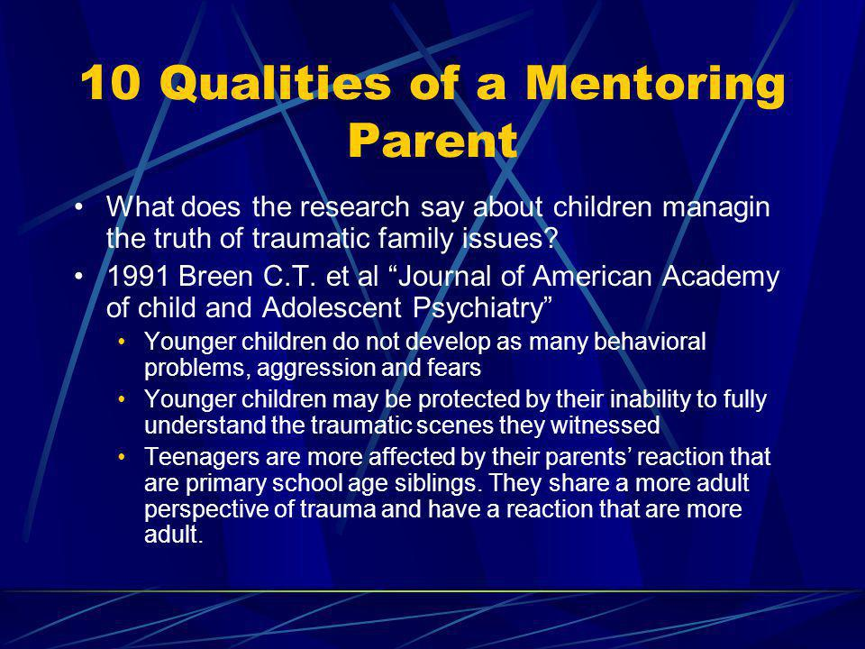 10 Qualities of a Mentoring Parent What does the research say about children managin the truth of traumatic family issues? 1991 Breen C.T. et al Journ
