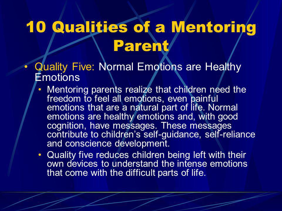 10 Qualities of a Mentoring Parent Quality Five: Normal Emotions are Healthy Emotions Mentoring parents realize that children need the freedom to feel