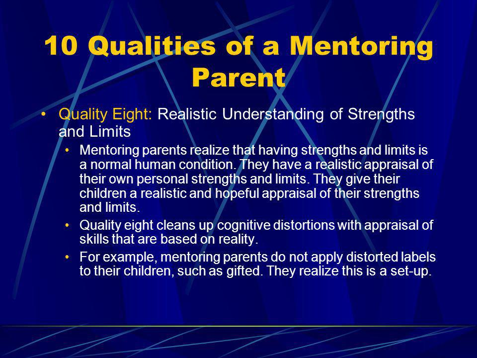 10 Qualities of a Mentoring Parent Quality Eight: Realistic Understanding of Strengths and Limits Mentoring parents realize that having strengths and