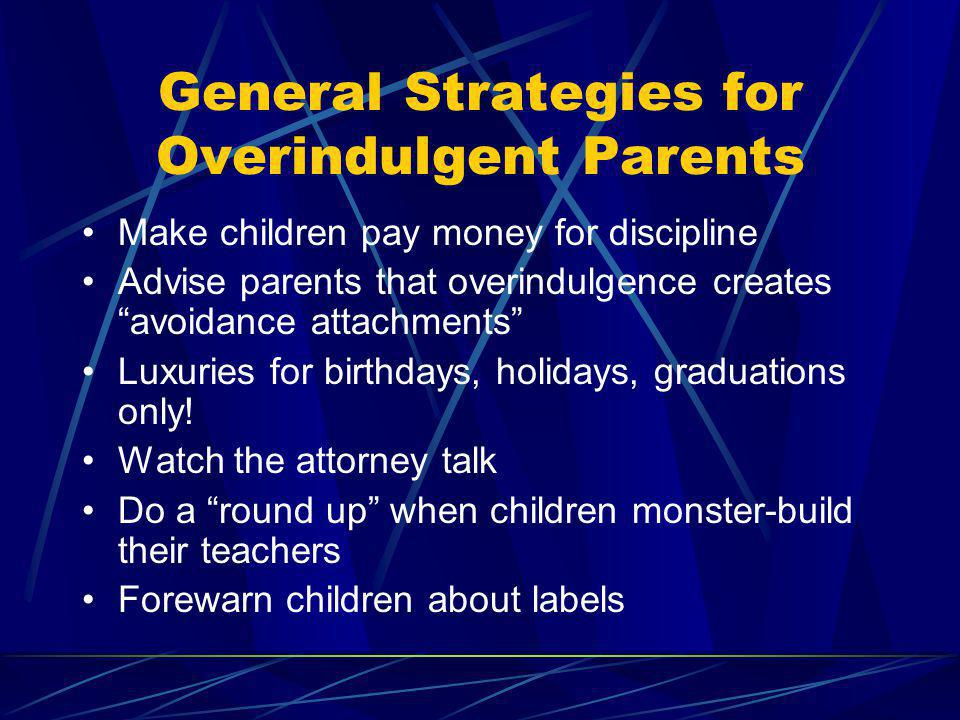 General Strategies for Overindulgent Parents Make children pay money for discipline Advise parents that overindulgence creates avoidance attachments L