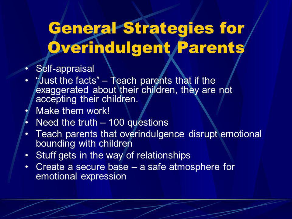 General Strategies for Overindulgent Parents Self-appraisal Just the facts – Teach parents that if the exaggerated about their children, they are not