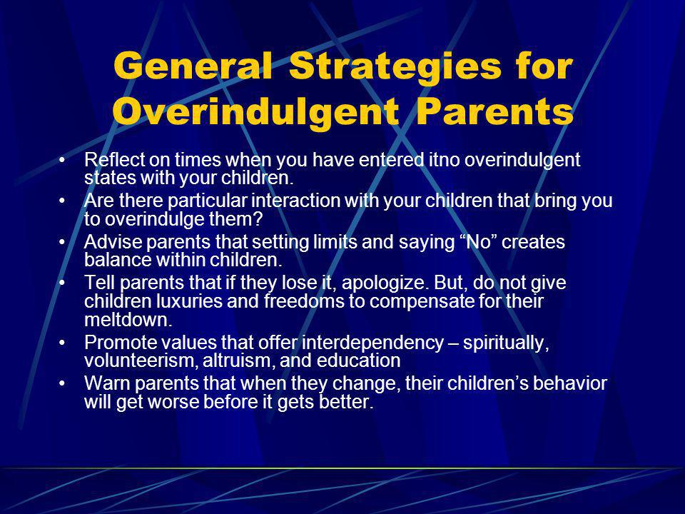 General Strategies for Overindulgent Parents Reflect on times when you have entered itno overindulgent states with your children. Are there particular