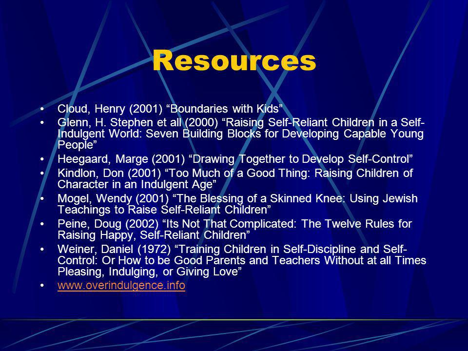Resources Cloud, Henry (2001) Boundaries with Kids Glenn, H. Stephen et all (2000) Raising Self-Reliant Children in a Self- Indulgent World: Seven Bui