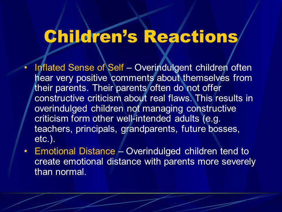 Childrens Reactions Loss of Age Appropriate Skills – Since everything is corrected for them and done for them, overindulged children do not learn basic age appropriate skills Learn Conditional Love – Overindulged children often times do not experience unconditional love as they are never wrong.