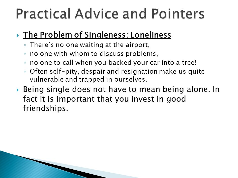 The Problem of Singleness: Loneliness Theres no one waiting at the airport, no one with whom to discuss problems, no one to call when you backed your car into a tree.