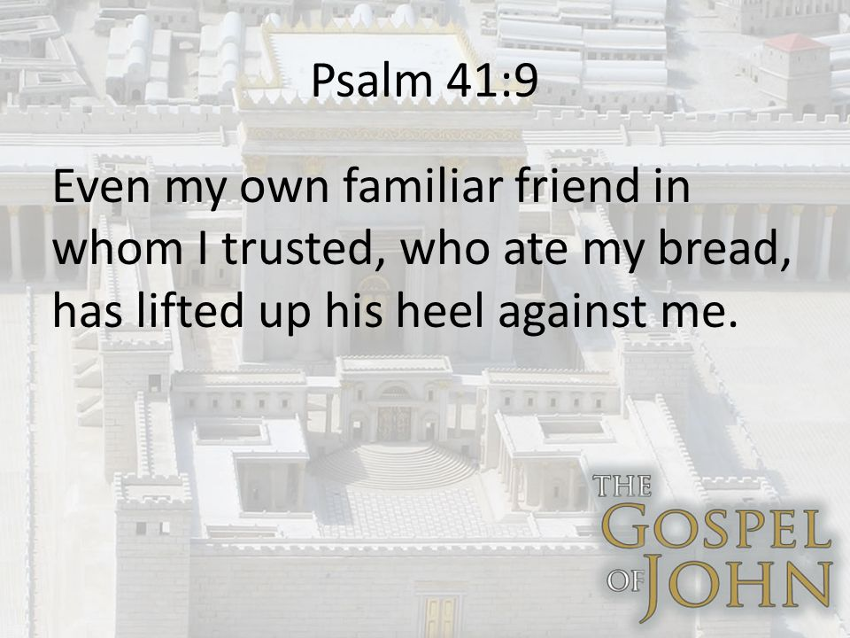 Psalm 41:9 Even my own familiar friend in whom I trusted, who ate my bread, has lifted up his heel against me.