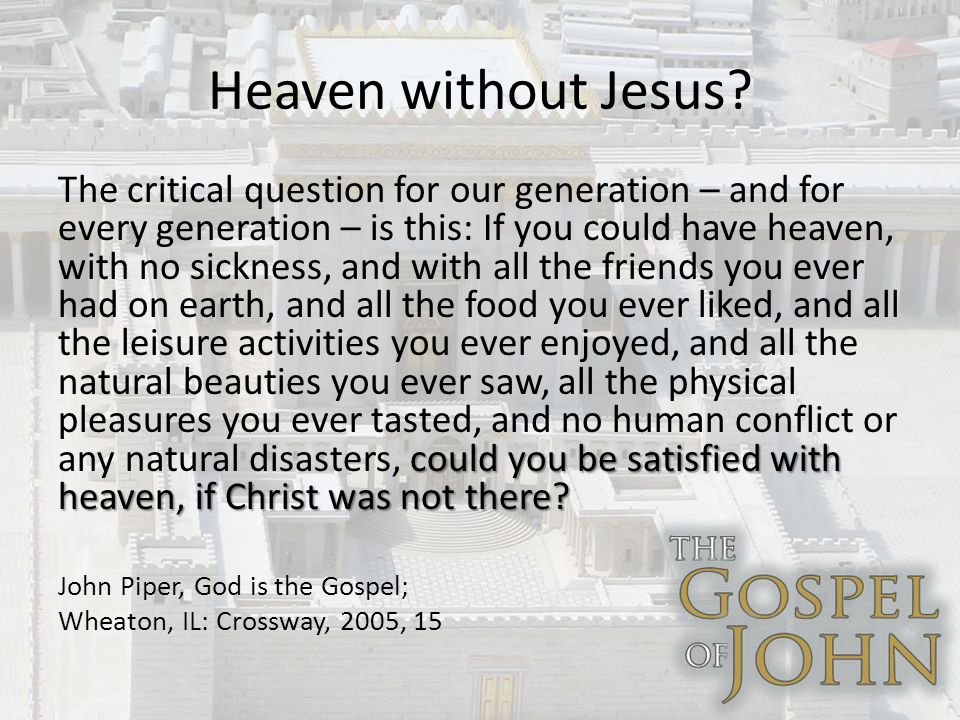 Heaven without Jesus. could you be satisfied with heaven, if Christ was not there.