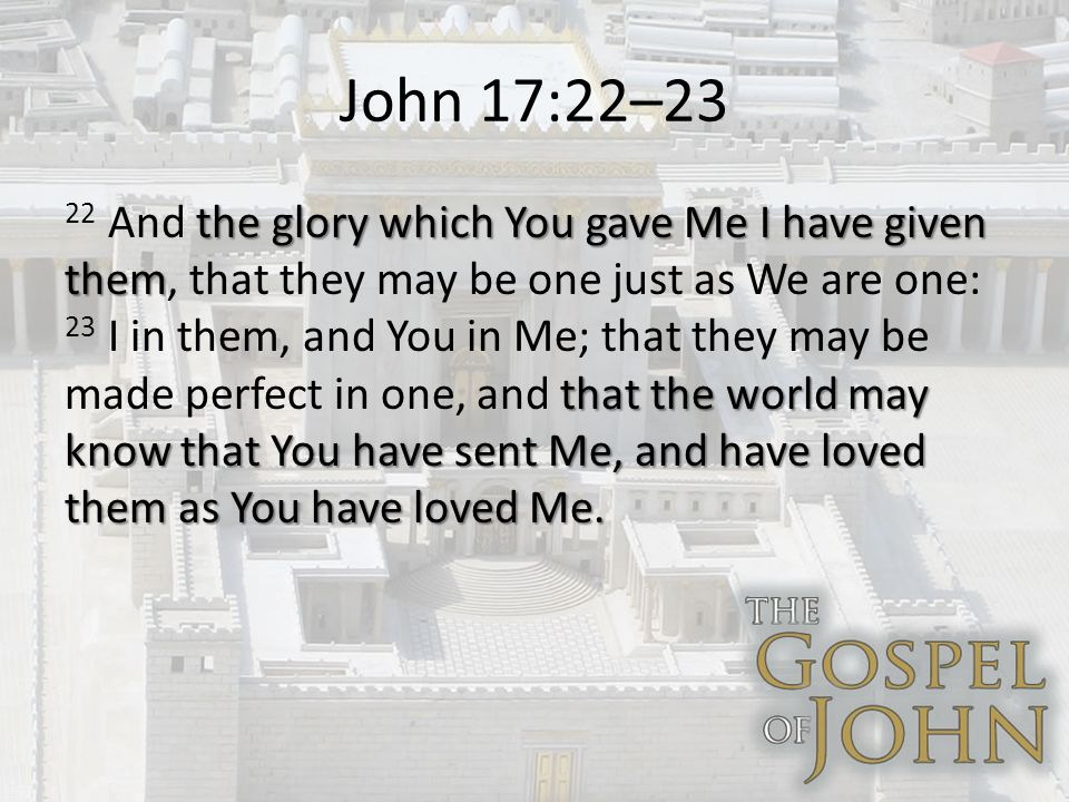 John 17:22–23 the glory which You gave Me I have given them that the world may know that You have sent Me, and have loved them as You have loved Me.