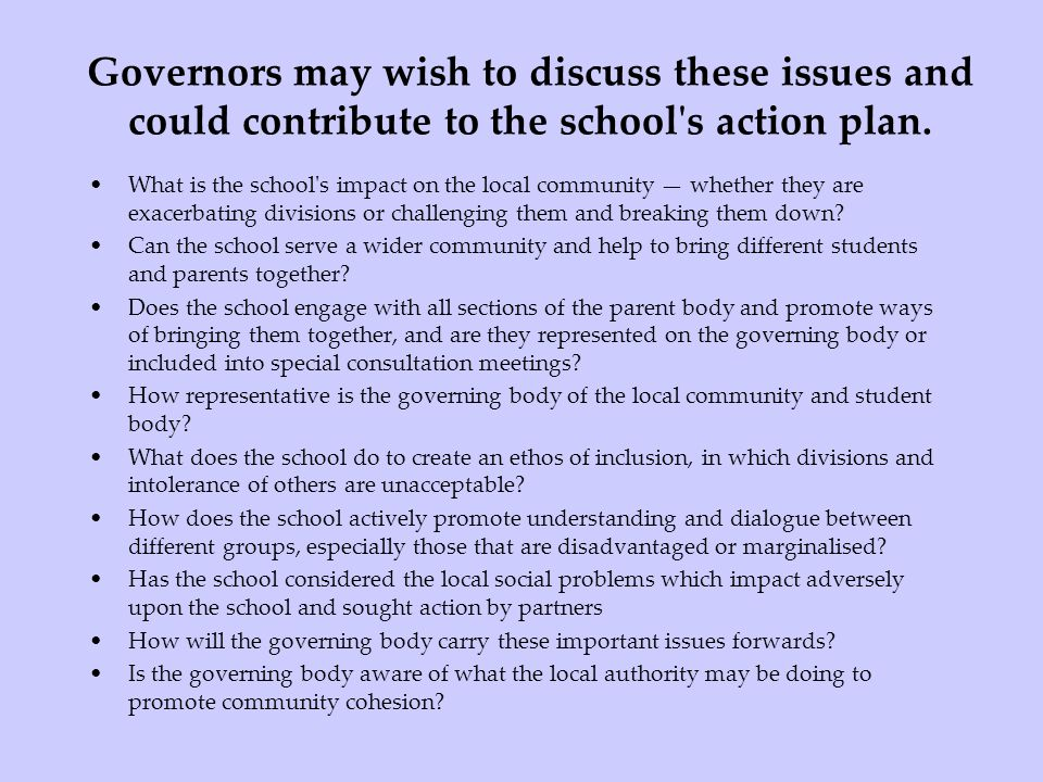 Governors may wish to discuss these issues and could contribute to the school's action plan. What is the school's impact on the local community whethe