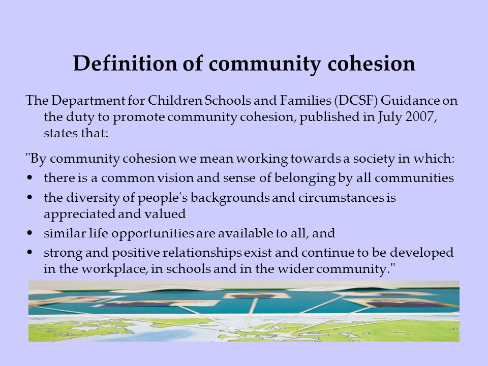 Definition of community cohesion The Department for Children Schools and Families (DCSF) Guidance on the duty to promote community cohesion, published