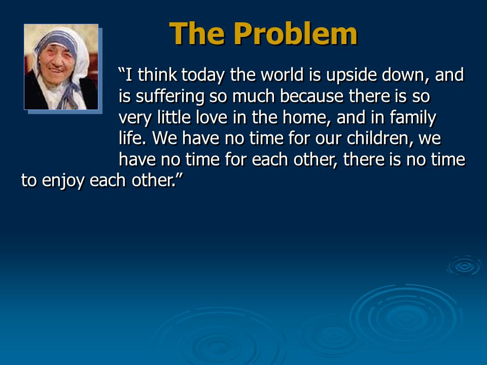 I think today the world is upside down, and is suffering so much because there is so very little love in the home, and in family life.