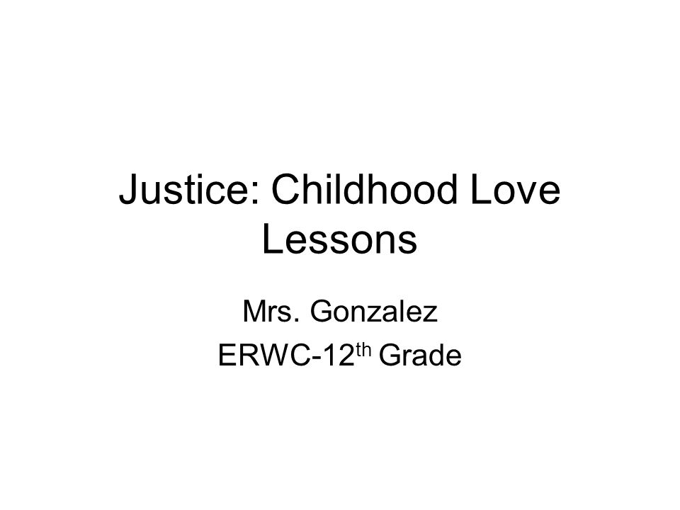 Justice: Childhood Love Lessons Mrs. Gonzalez ERWC-12 th Grade