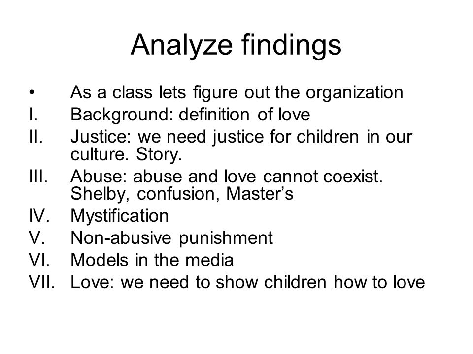 Analyze findings As a class lets figure out the organization I.Background: definition of love II.Justice: we need justice for children in our culture.