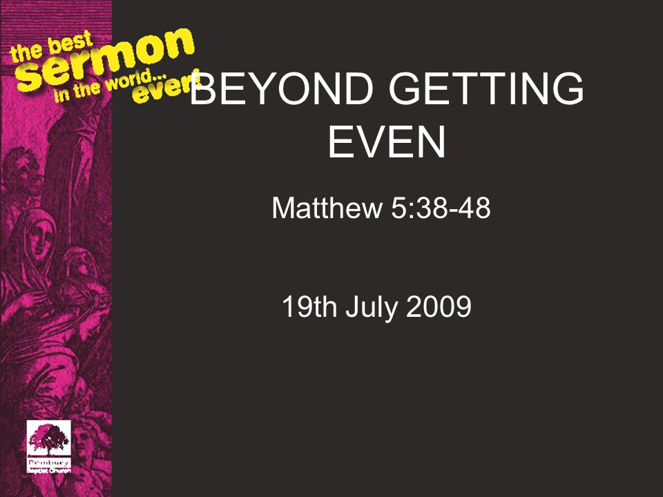 BEYOND GETTING EVEN Matthew 5:38-48 19th July 2009
