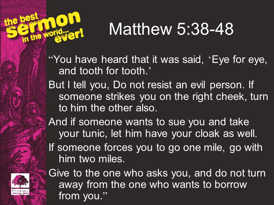 Matthew 5:38-48 You have heard that it was said, Eye for eye, and tooth for tooth.