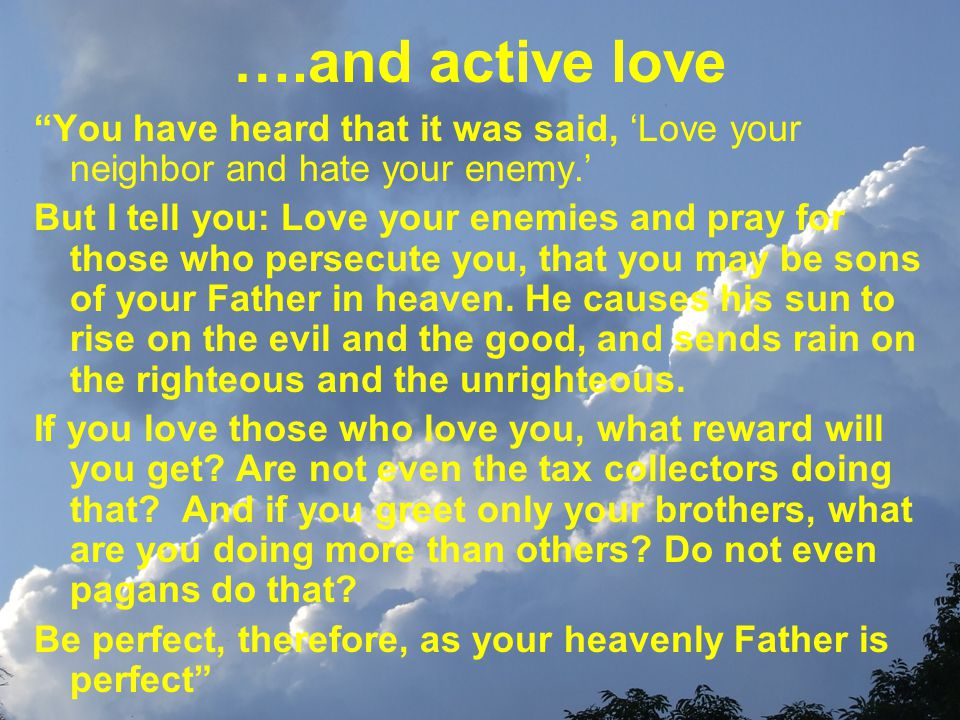 ….and active love You have heard that it was said, Love your neighbor and hate your enemy.