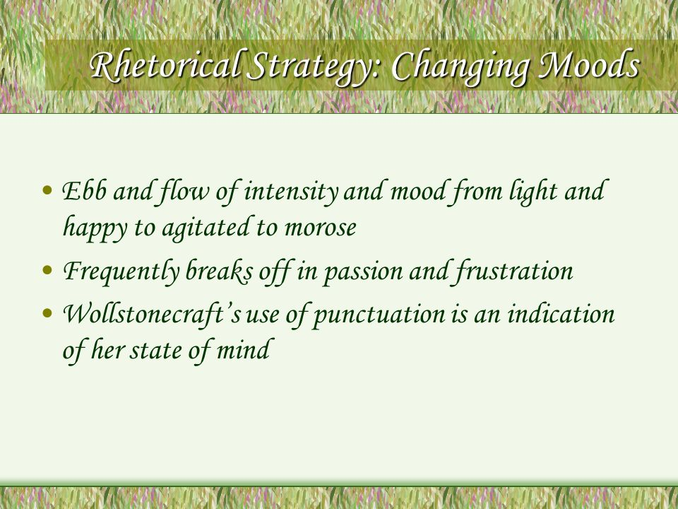 Rhetorical Strategy: Changing Moods Ebb and flow of intensity and mood from light and happy to agitated to morose Frequently breaks off in passion and frustration Wollstonecrafts use of punctuation is an indication of her state of mind