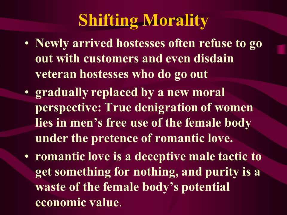 Shifting Morality Newly arrived hostesses often refuse to go out with customers and even disdain veteran hostesses who do go out gradually replaced by a new moral perspective: True denigration of women lies in mens free use of the female body under the pretence of romantic love.