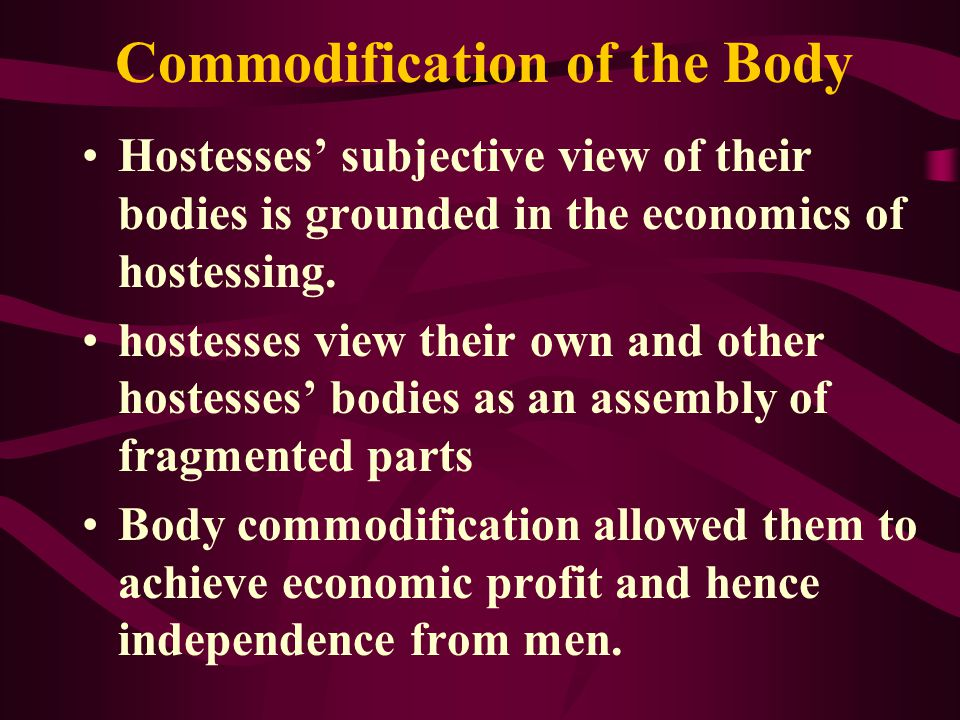 Commodification of the Body Hostesses subjective view of their bodies is grounded in the economics of hostessing.