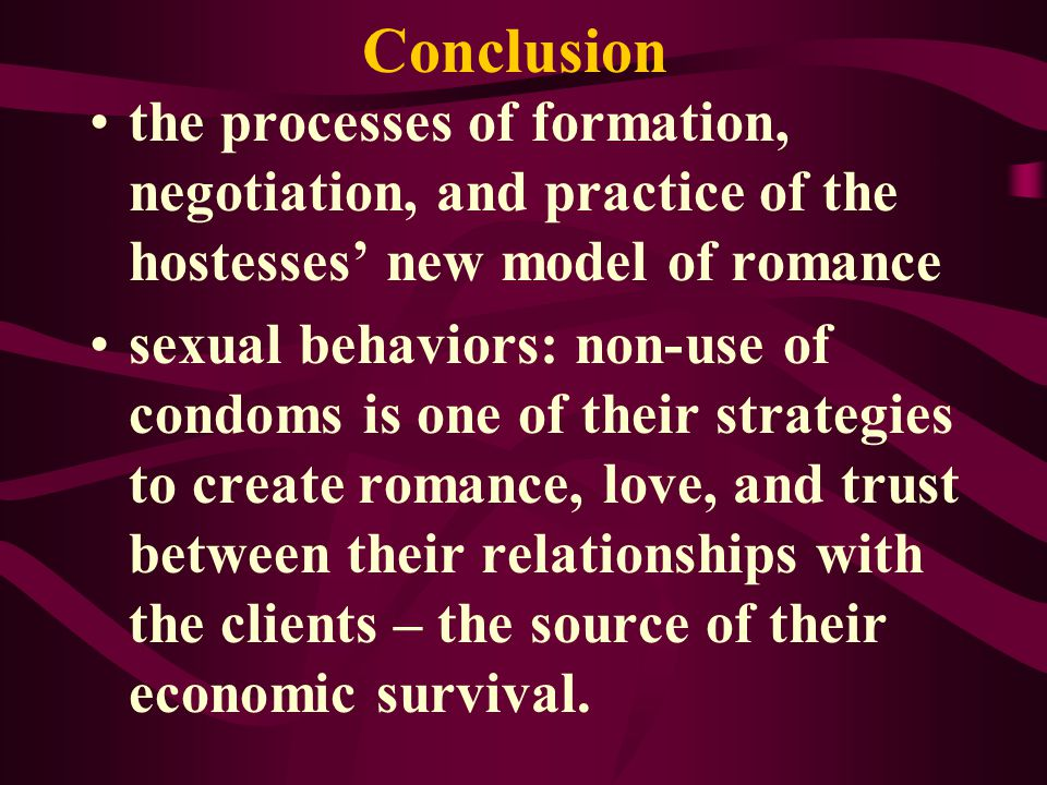 Conclusion the processes of formation, negotiation, and practice of the hostesses new model of romance sexual behaviors: non-use of condoms is one of their strategies to create romance, love, and trust between their relationships with the clients – the source of their economic survival.