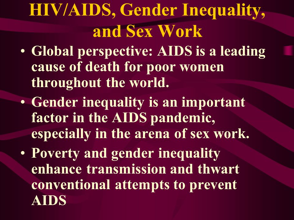 HIV/AIDS, Gender Inequality, and Sex Work Global perspective: AIDS is a leading cause of death for poor women throughout the world.