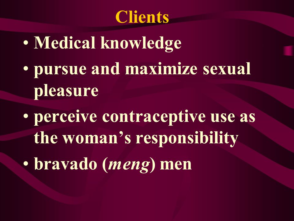 Clients Medical knowledge pursue and maximize sexual pleasure perceive contraceptive use as the womans responsibility bravado (meng) men