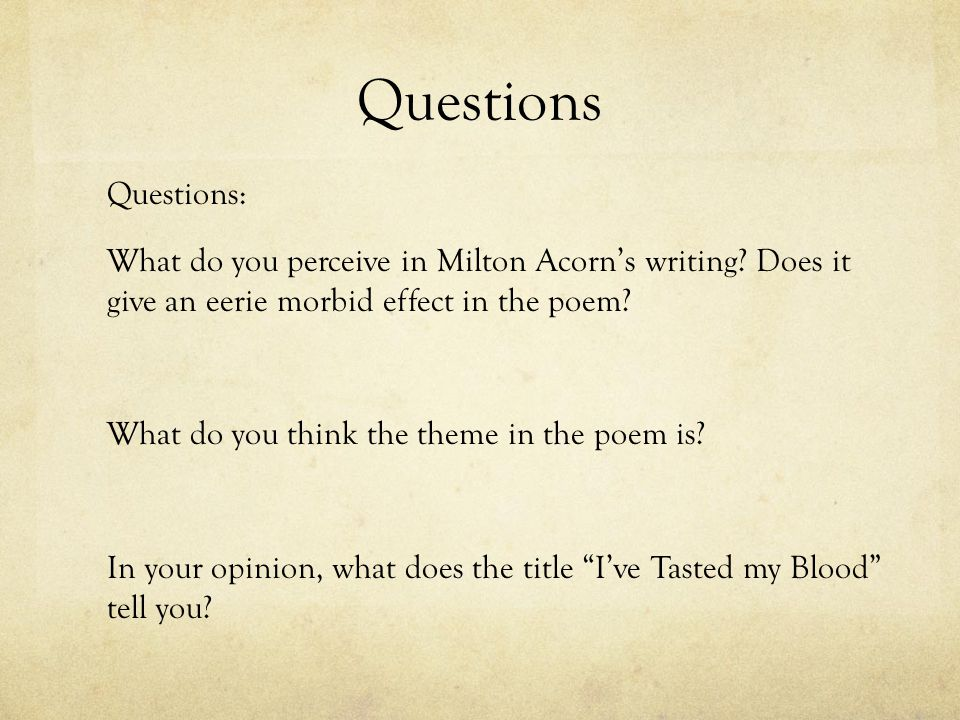 Questions Questions: What do you perceive in Milton Acorns writing? Does it give an eerie morbid effect in the poem? What do you think the theme in th
