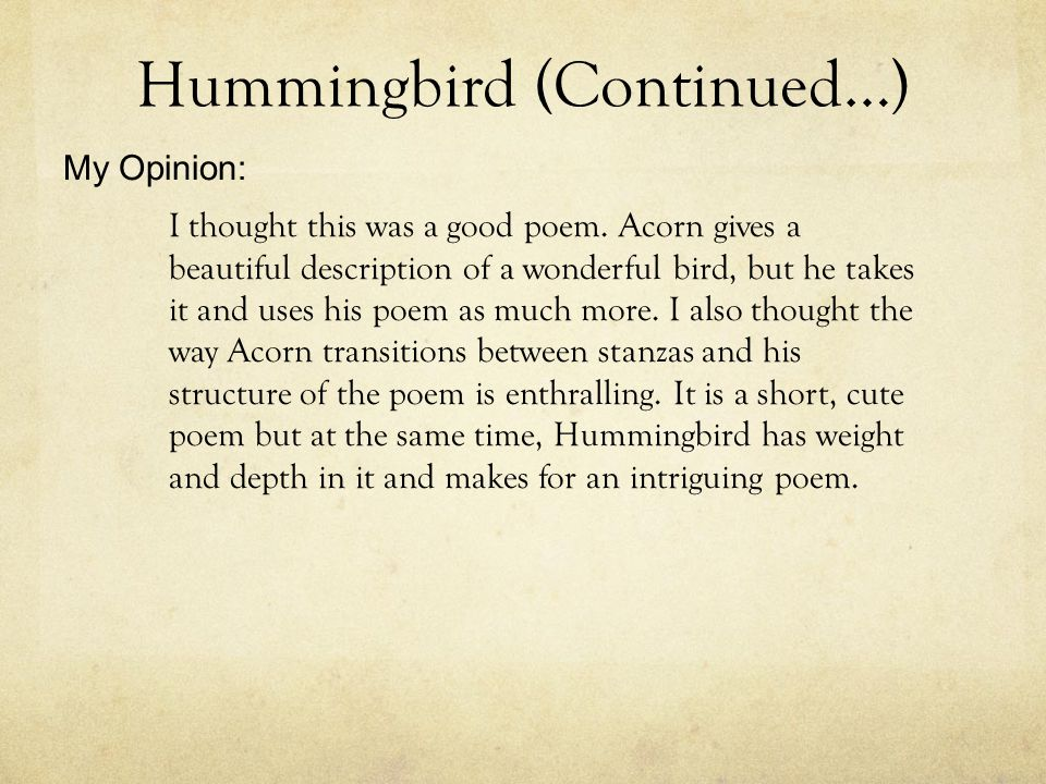 Hummingbird (Continued…) I thought this was a good poem. Acorn gives a beautiful description of a wonderful bird, but he takes it and uses his poem as