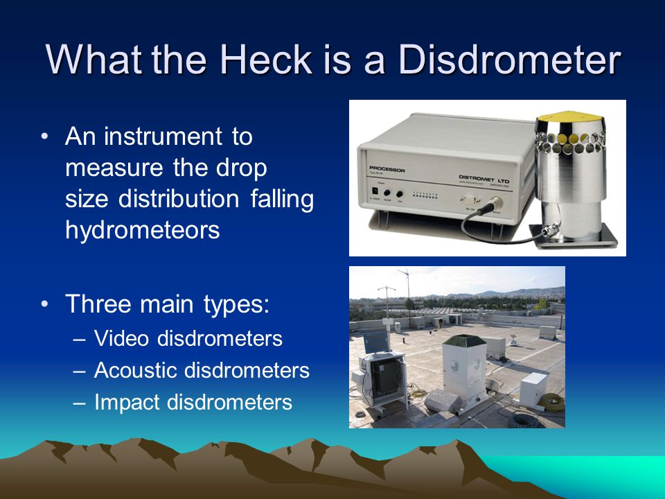 What the Heck is a Disdrometer An instrument to measure the drop size distribution falling hydrometeors Three main types: –Video disdrometers –Acoustic disdrometers –Impact disdrometers