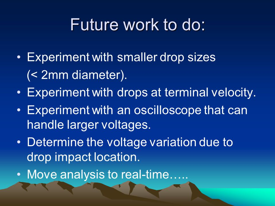 Future work to do: Experiment with smaller drop sizes (< 2mm diameter).