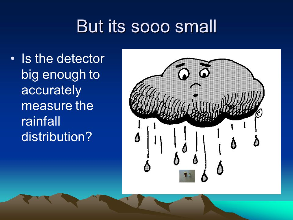 But its sooo small Is the detector big enough to accurately measure the rainfall distribution