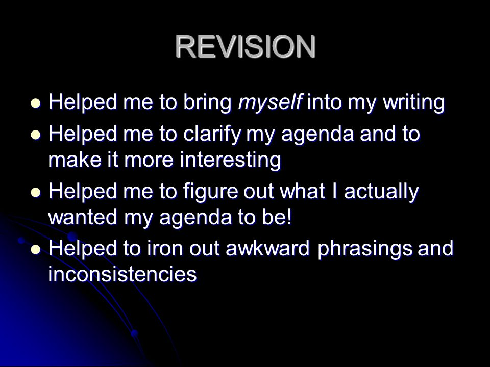 REVISION Helped me to bring myself into my writing Helped me to bring myself into my writing Helped me to clarify my agenda and to make it more interesting Helped me to clarify my agenda and to make it more interesting Helped me to figure out what I actually wanted my agenda to be.