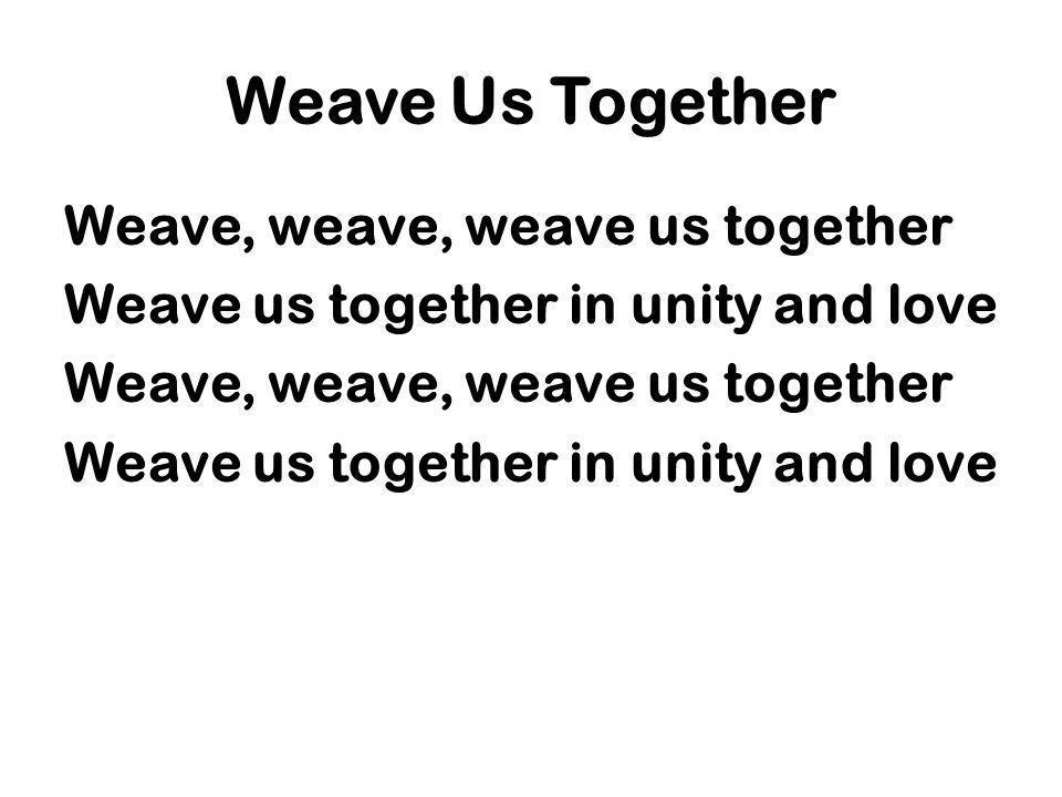 Weave Us Together Weave, weave, weave us together Weave us together in unity and love Weave, weave, weave us together Weave us together in unity and l