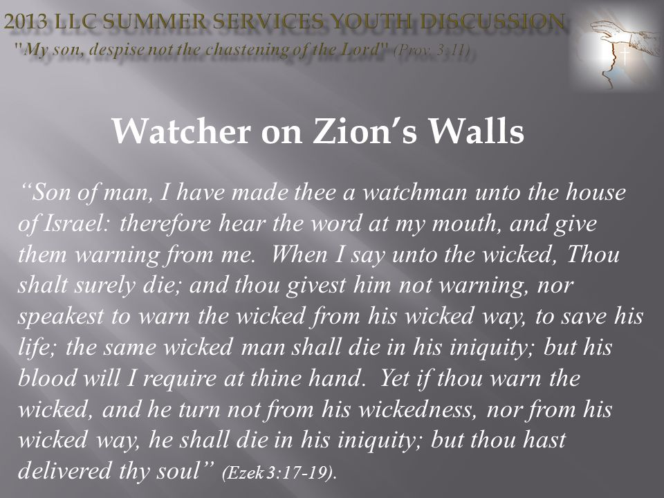 Watcher on Zions Walls Son of man, I have made thee a watchman unto the house of Israel: therefore hear the word at my mouth, and give them warning from me.
