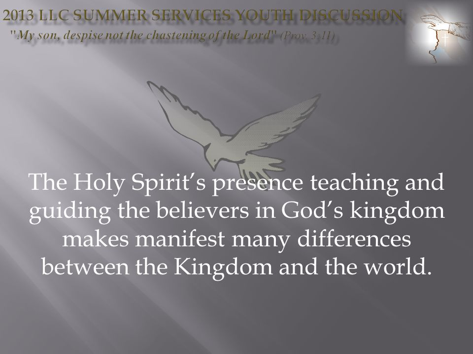 The Holy Spirits presence teaching and guiding the believers in Gods kingdom makes manifest many differences between the Kingdom and the world.