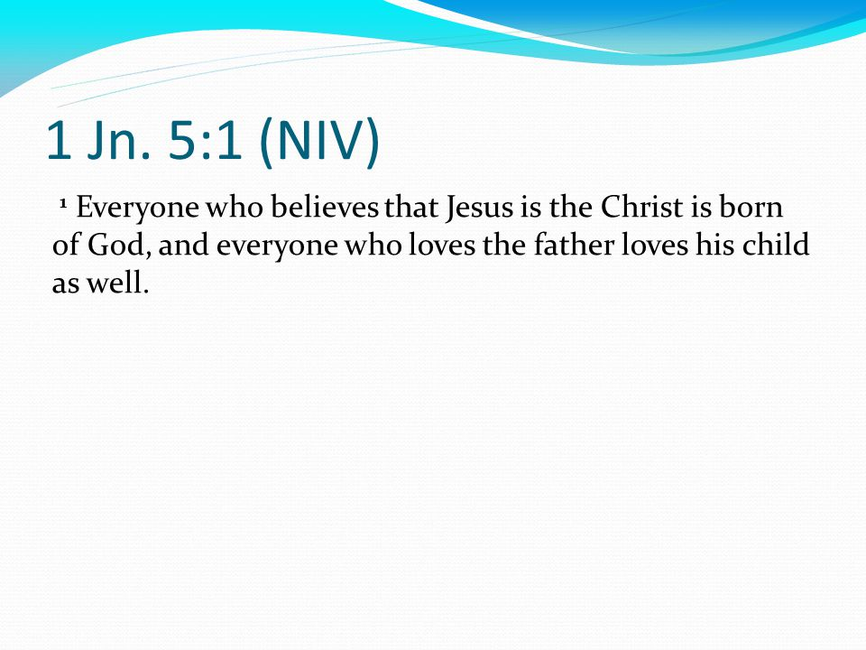 1 Jn. 5:1 (NIV) 1 Everyone who believes that Jesus is the Christ is born of God, and everyone who loves the father loves his child as well.