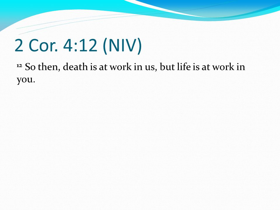 2 Cor. 4:12 (NIV) 12 So then, death is at work in us, but life is at work in you.
