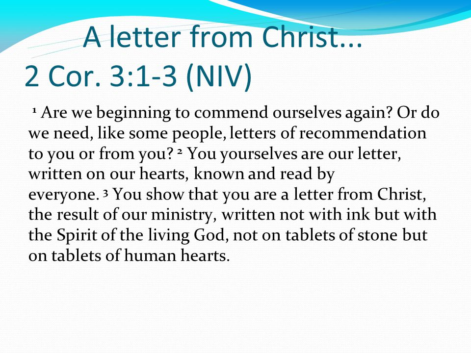 A letter from Christ... 2 Cor. 3:1-3 (NIV) 1 Are we beginning to commend ourselves again.