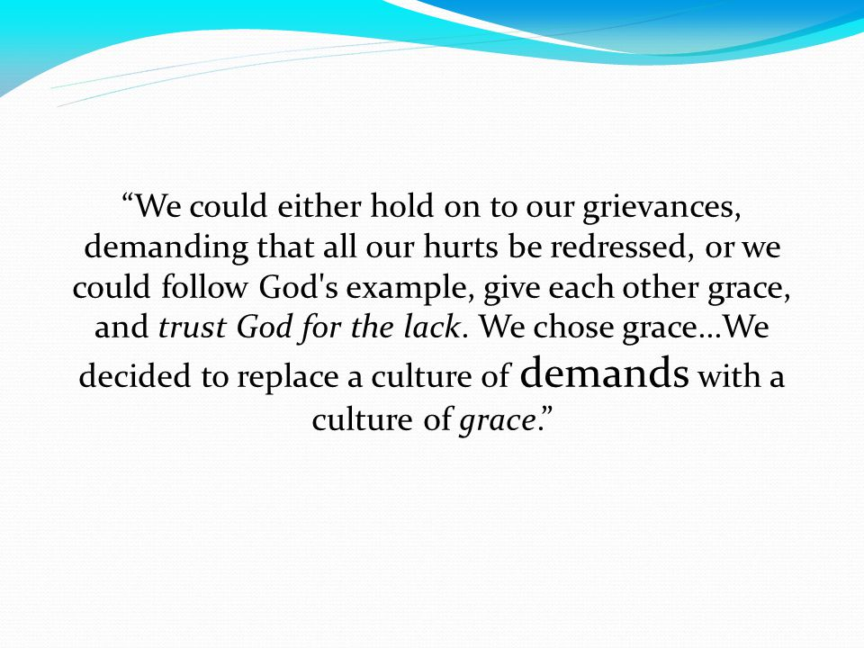 We could either hold on to our grievances, demanding that all our hurts be redressed, or we could follow God s example, give each other grace, and trust God for the lack.