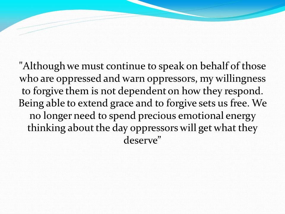 Although we must continue to speak on behalf of those who are oppressed and warn oppressors, my willingness to forgive them is not dependent on how they respond.