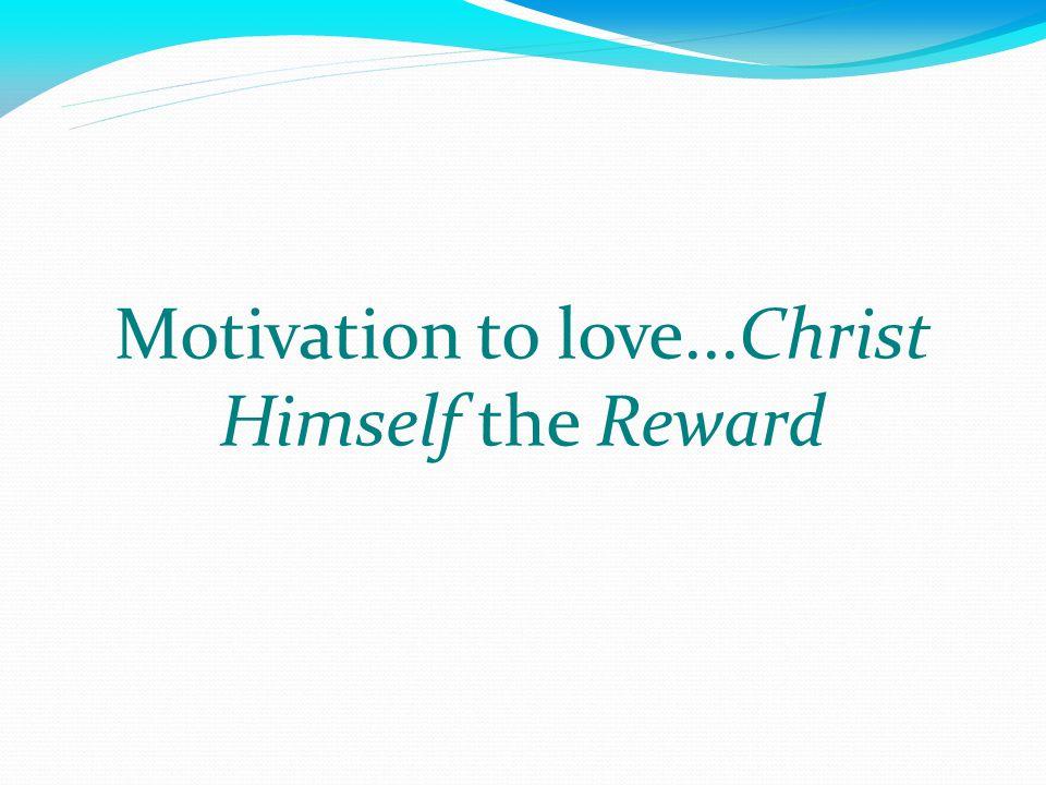 Motivation to love...Christ Himself the Reward