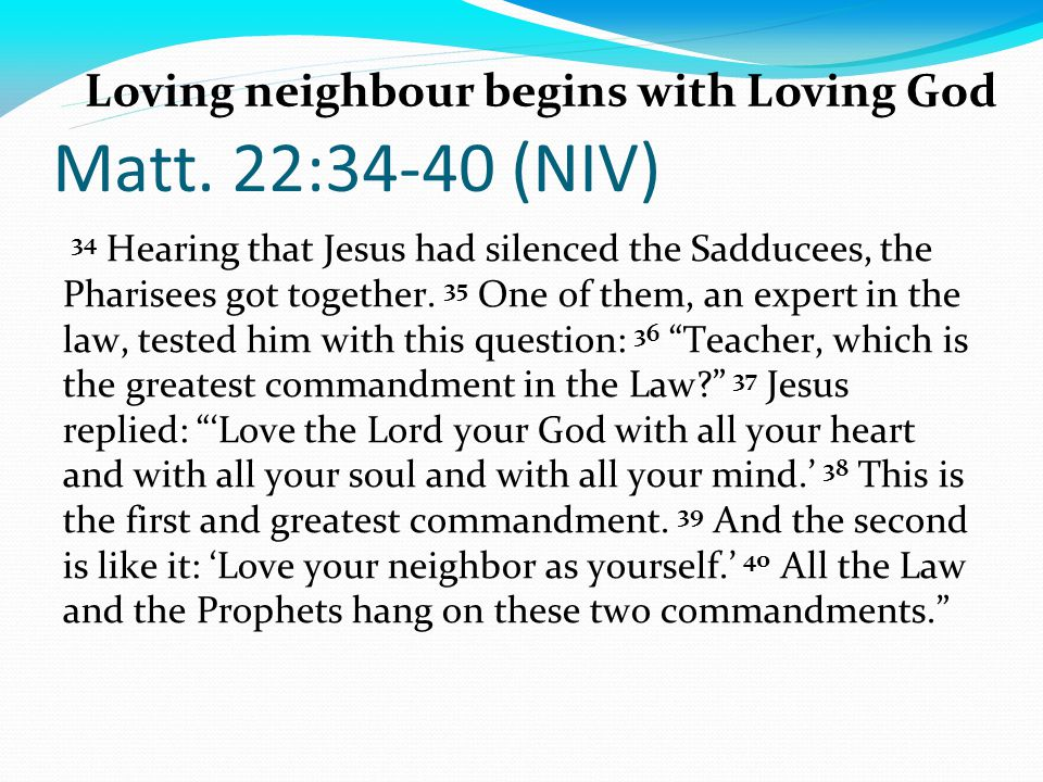 Matt. 22:34-40 (NIV) 34 Hearing that Jesus had silenced the Sadducees, the Pharisees got together.