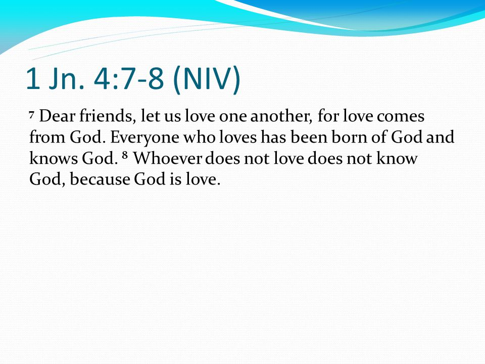 1 Jn. 4:7-8 (NIV) 7 Dear friends, let us love one another, for love comes from God.