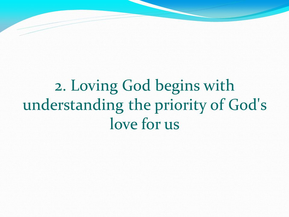 2. Loving God begins with understanding the priority of God s love for us