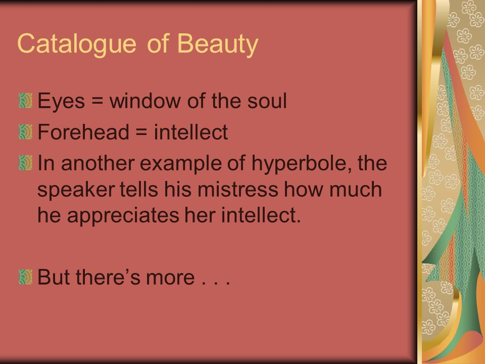 Catalogue of Beauty Eyes = window of the soul Forehead = intellect In another example of hyperbole, the speaker tells his mistress how much he appreciates her intellect.