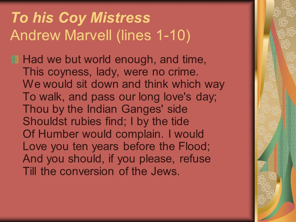 To his Coy Mistress Andrew Marvell (lines 1-10) Had we but world enough, and time, This coyness, lady, were no crime.