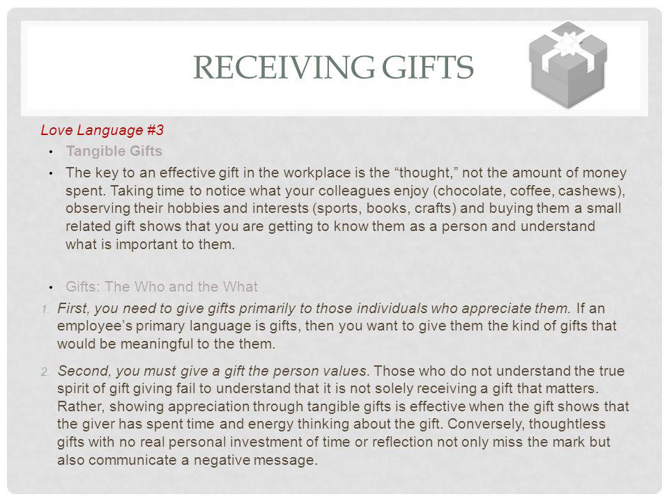 RECEIVING GIFTS Love Language #3 Tangible Gifts The key to an effective gift in the workplace is the thought, not the amount of money spent. Taking ti