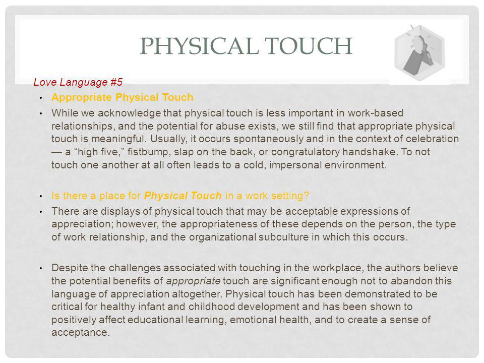 PHYSICAL TOUCH Love Language #5 Appropriate Physical Touch While we acknowledge that physical touch is less important in work-based relationships, and the potential for abuse exists, we still find that appropriate physical touch is meaningful.