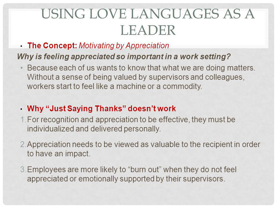 USING LOVE LANGUAGES AS A LEADER The Concept: Motivating by Appreciation Why is feeling appreciated so important in a work setting? Because each of us